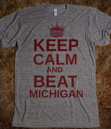 Love this t-shirt. Keep calm and beat Michigan. Buckeye Nation