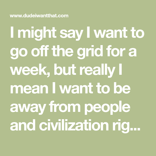 I Might Say I Want To Go Off The Grid For A Week But Really I Mean I Want To Be Away From People And Civilization R Going Off The Grid