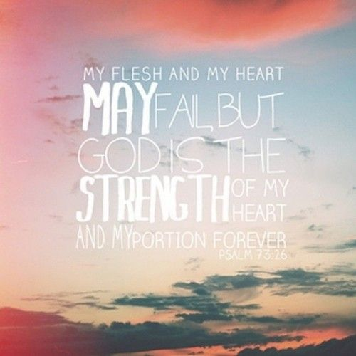 My flesh and my heart may fail, but God will grant me strength