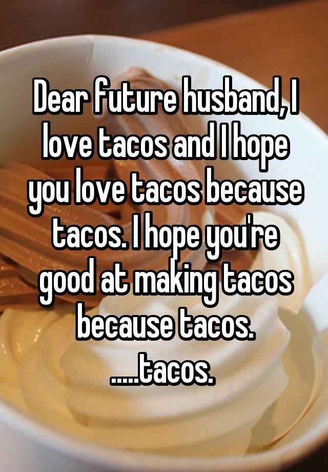 15998bb14b4ba8e4906dc49c520c8346 dear future husband, i love tacos and i hope you love tacos because