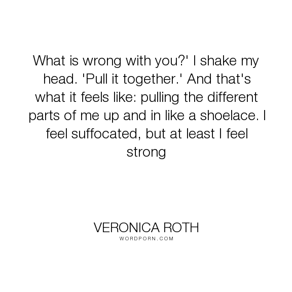 """Veronica Roth - """"What is wrong with you?' I shake my head. 'Pull it together.' And that's what it..."""". divergent, bravery, tris-prior, dauntless, insurgent"""
