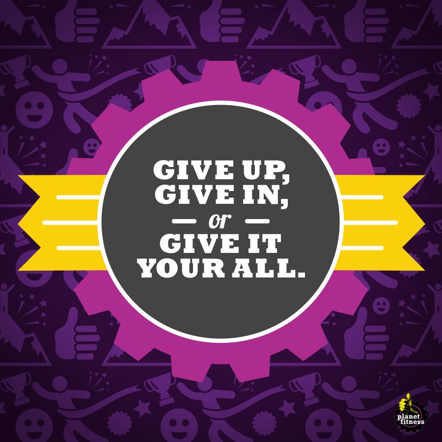In life you have three choices give up give in or give