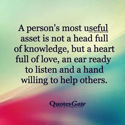 A Person S Most Useful Asset Is Not A Head Full Of Knowledge But A Heart Full Of Love An Ear Ready To Listen And Helping Others Quotes Kindness Quotes Quotes