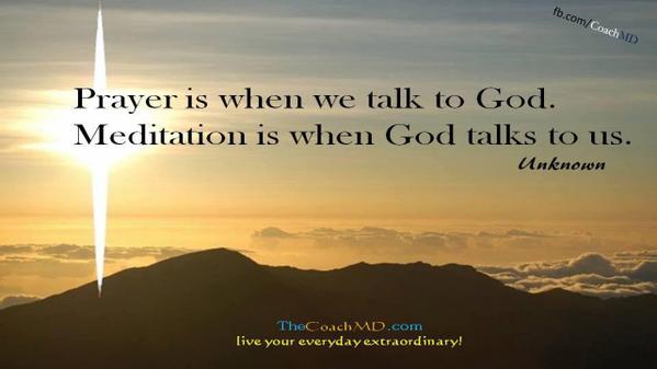 Prayer is when we talk to God.  Meditation is when God talks to usl