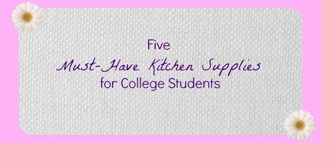 Five Must Have Kitchen Supplies For College Students