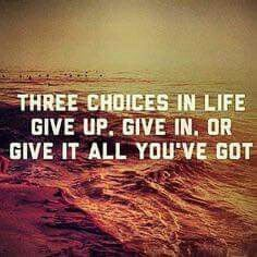 """""""Give up. Give in. Or give it all you've got"""""""