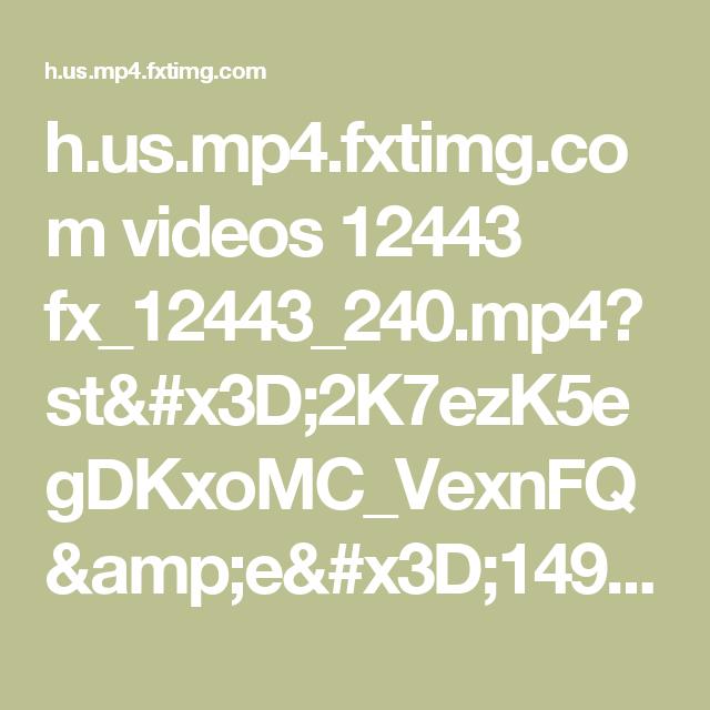 h.us.mp4.fxtimg.com videos 12443 fx_12443_240.mp4?st=2K7ezK5egDKxoMC_VexnFQ&e=1491794495