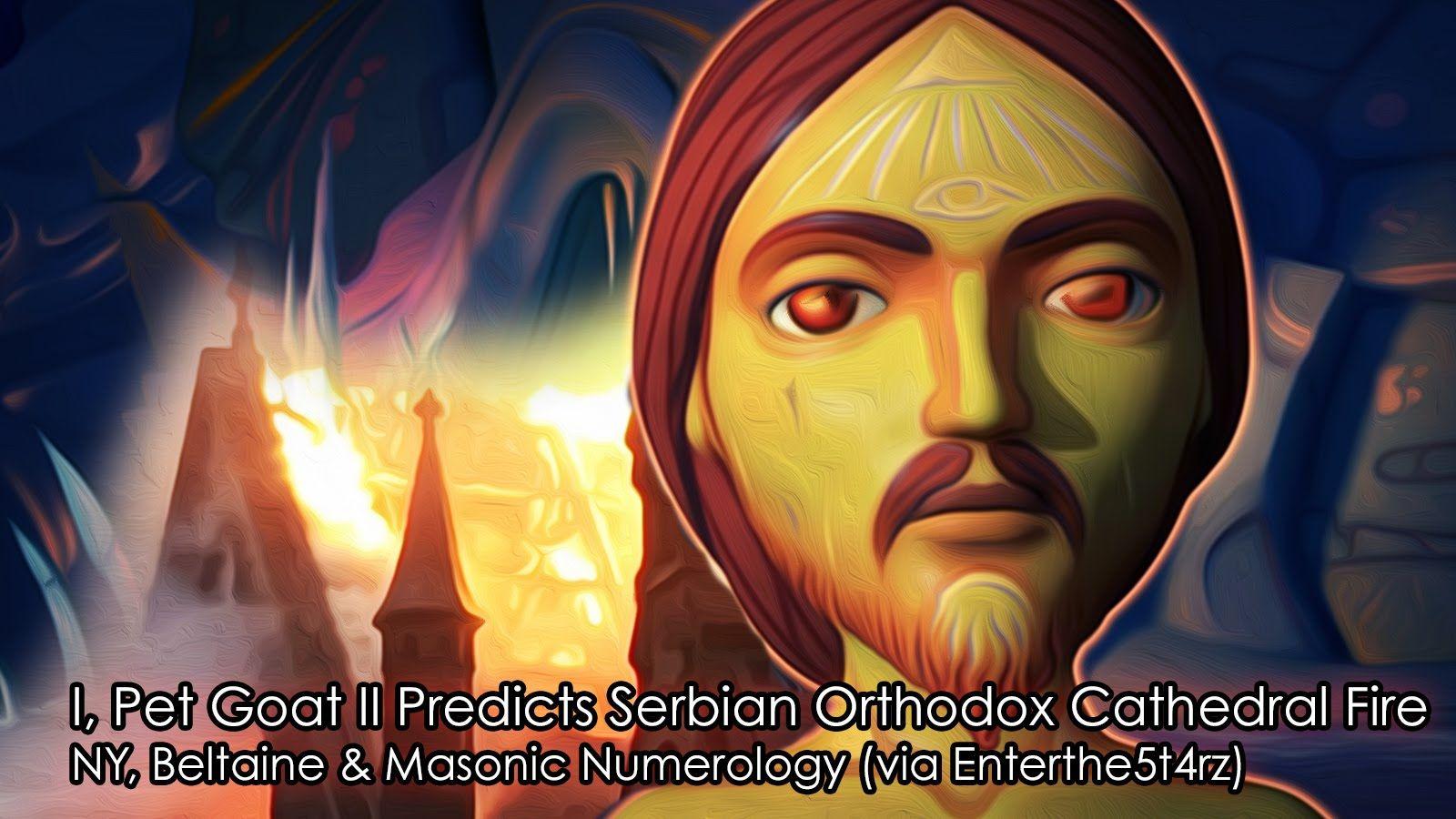 DID 'I, PET GOAT II' PREDICT DESTRUCTIVE FIRE of the Serbian Orthodox Ch...