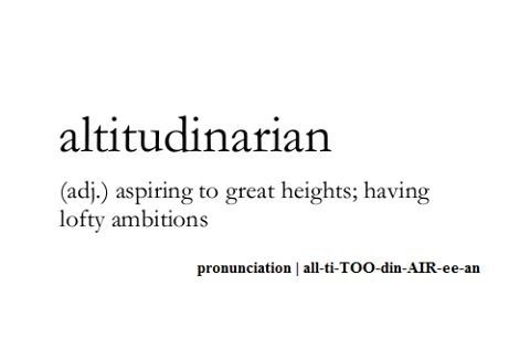 Altitudinarian ~ (adj.) ~ aspiring to great heights; having lofty ambitions