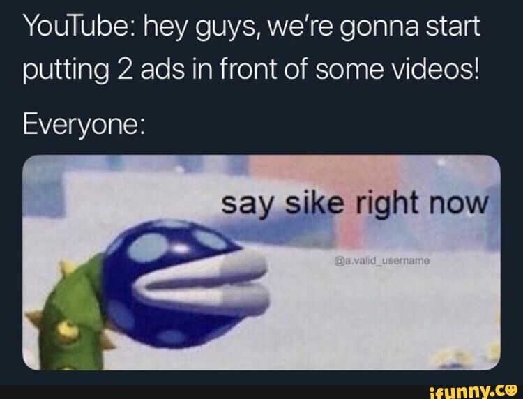 Youtube Hey Guys We Re Gonna Start Putting 2 Ads In Front Of Some Videos Everyone Ifunny Stupid Memes Funny Relatable Memes Stupid Funny Memes