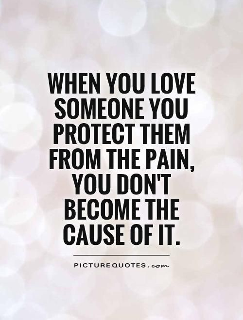 Quotes About Love And Pain When You Love Someone You Protect Them From The Pain You Don't Bec