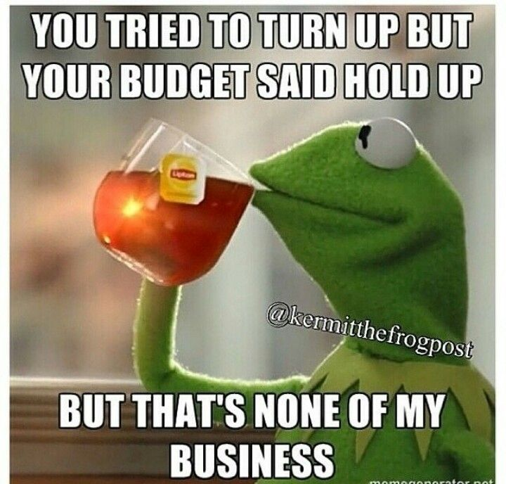 Well At Least You Got A Budget Some Bitches Be Maxing Their Credit