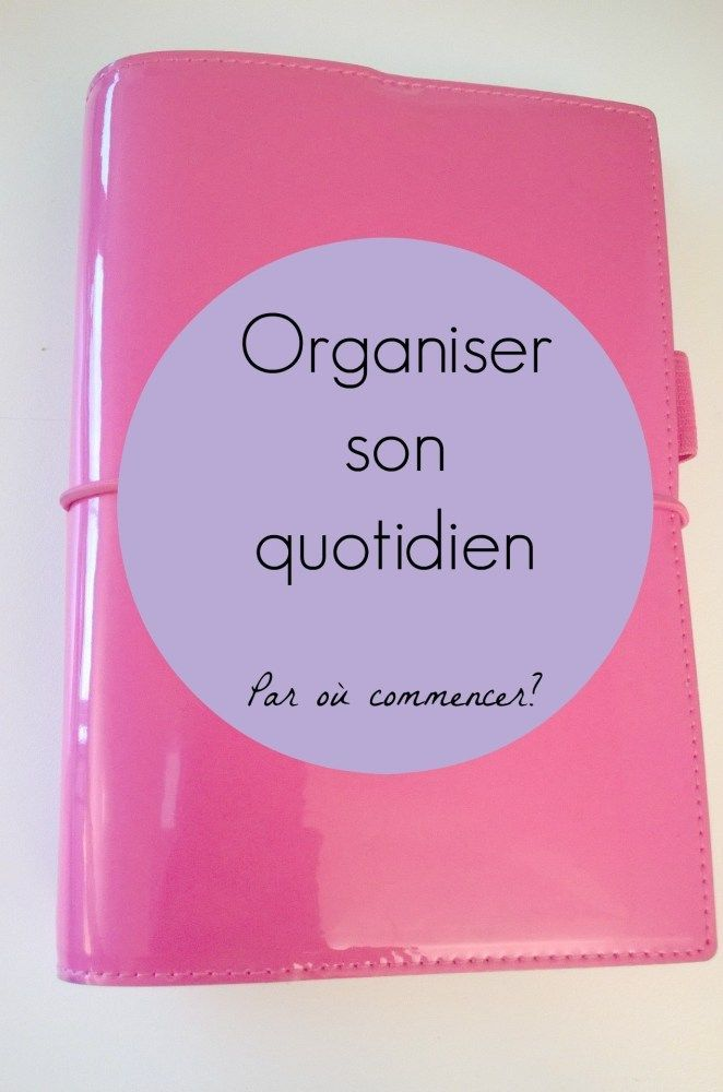 Organiser son quotidien par où commencer