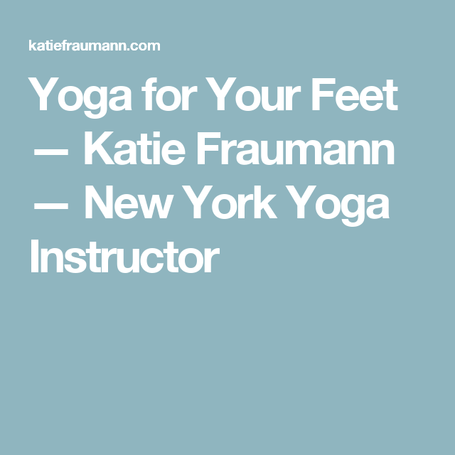 11+ Yoga for Your Feet — Katie Fraumann — New York Yoga Instructor