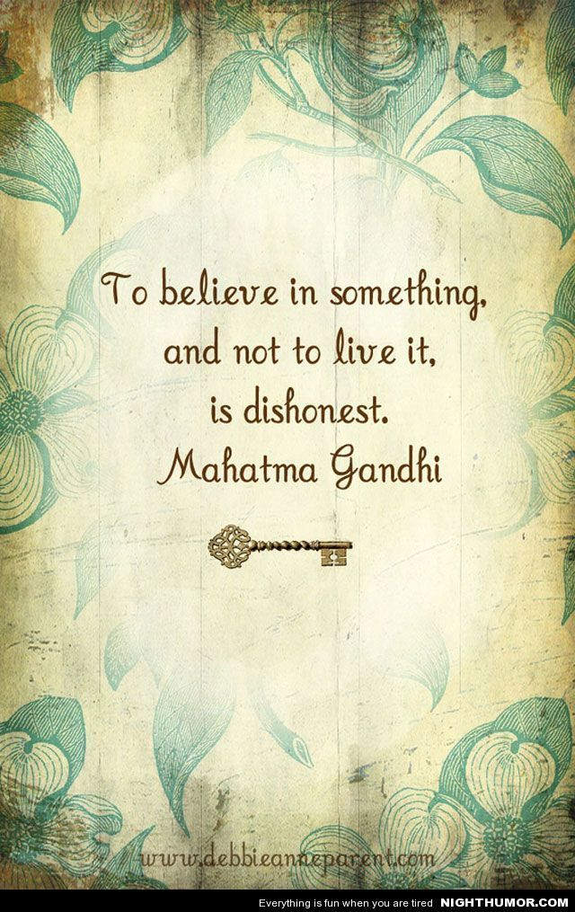 To believe in something and not live it is dishonest. ~Mahatma Gandhi