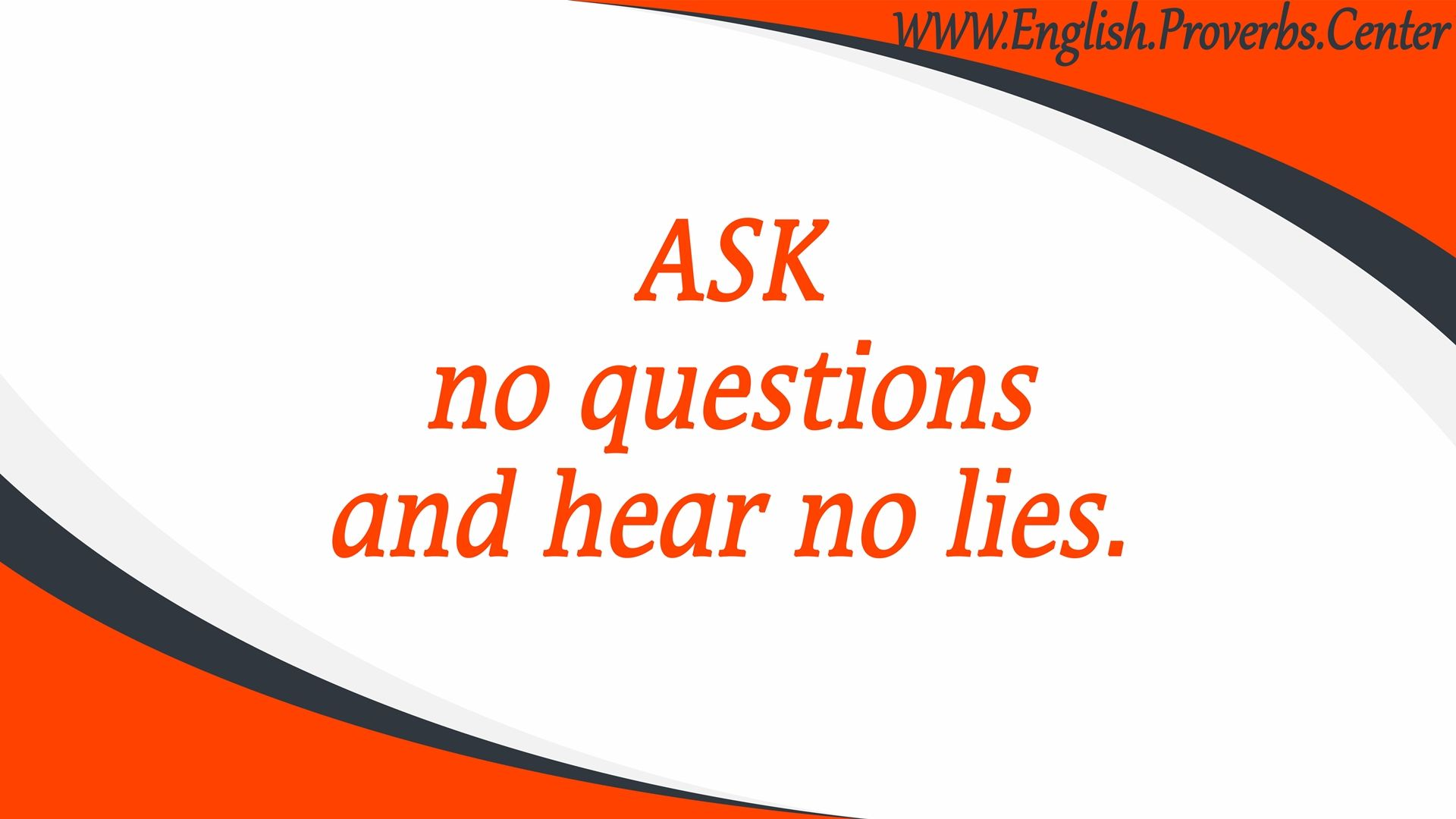 English Proverb: Ask No Questions And Hear No Lies  The