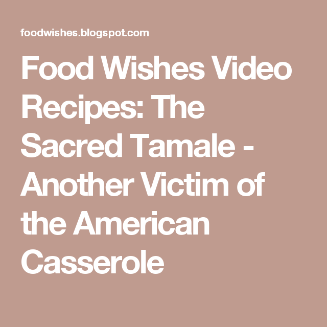 Food Wishes Video Recipes: The Sacred Tamale - Another Victim of the American Casserole