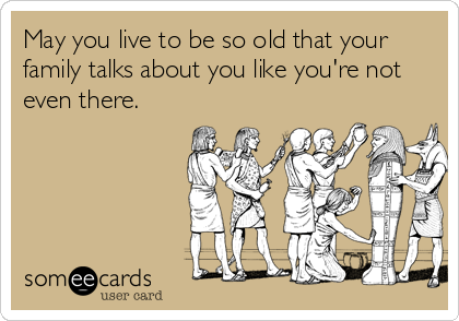 Funny Birthday Ecard May You Live To Be So Old That Your Family Talks About Like Youre Not Even There