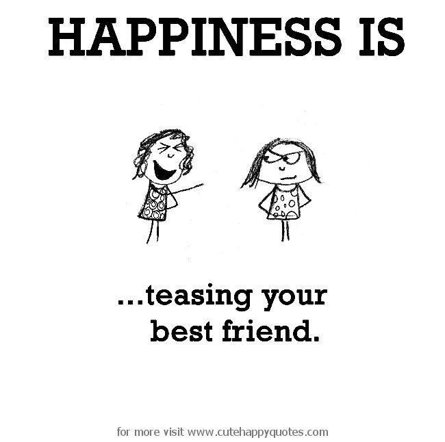 Happiness Is Teasing Your Best Friend Cute Happy Quotes