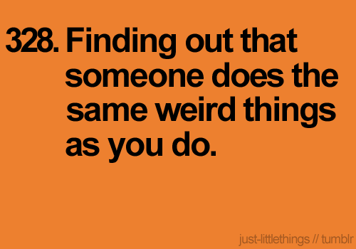 it's so weirs to find out someone does the same thing, though. but it makes you feel normal! lol