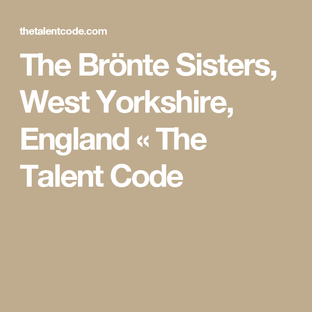 The Brönte Sisters, West Yorkshire, England «  The Talent Code