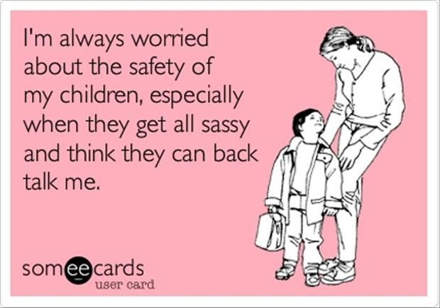 I'm always worried about the safety of my children, especially when they get all sassy and think they can back talk me