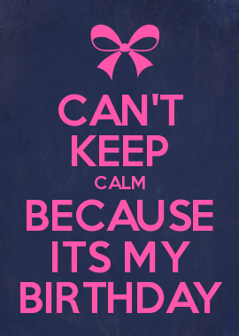 CAN\T KEEP CALM BECAUSE ITS MY BIRTHDAY | Calm quotes, Keep ...