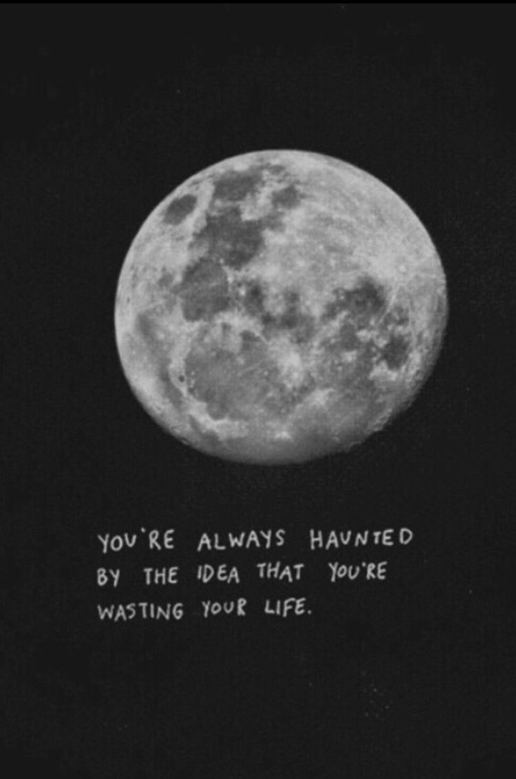 Moon Quotes Tumblr You're Always Hauntedthe Idea That You're Wasting Your Life