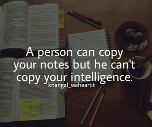 A person can copy your notes but he can't copy your intelligence.