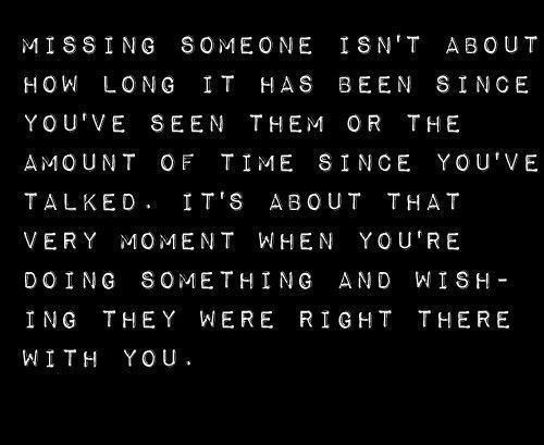 missing someone isn't about how long it has been since you've seen them or the amount of time since you've talked. it's about that very moment when you're doing something and wishing they were right there with you.