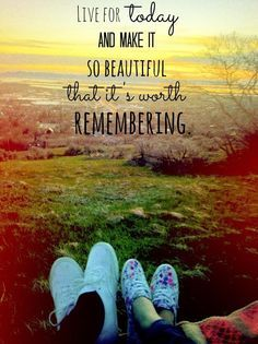 Live For Today Quotes Live For Today And Make It So Beautiful That It's Worth Remembering