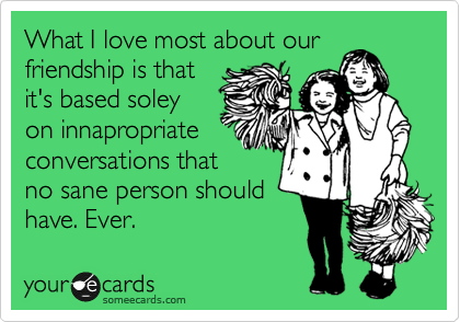 What I Love Most About Our Friendship Is That It S Based Soley On Innapropriate Conversations That No Sane Person Should Have Ever Friendship Quotes Funny Friendship Humor Friendship Quotes