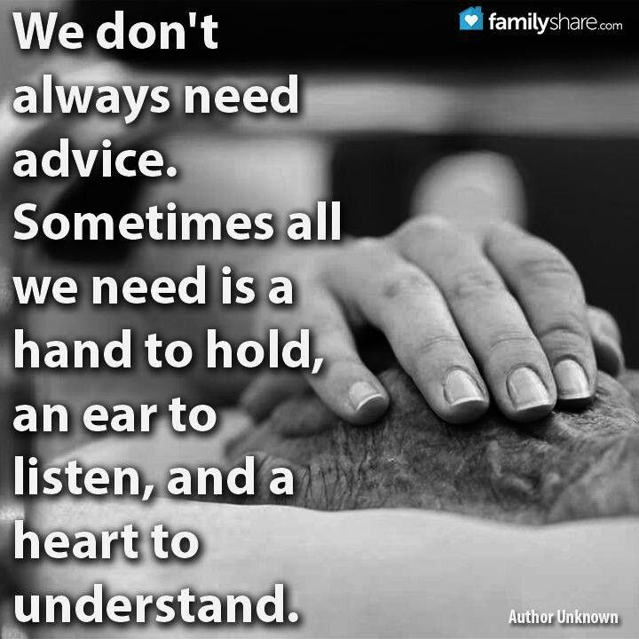 My best advisors are those who only listened and didn't give their personal opinions or compare their similar experience.  LISTENING always says more than words.  It's a shame there aren't more people who know that.