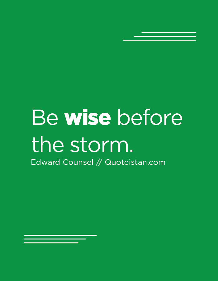 Be wise before the storm.