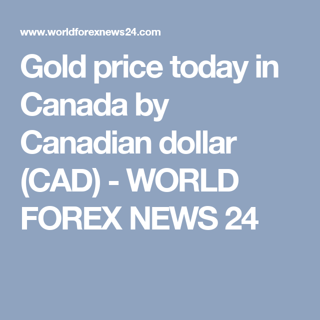 Gold Price Today In Canada By Canadian Dollar Cad World Forex News 24