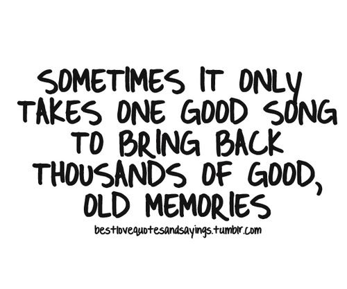 Memories Quotes And Sayings Only Takes One Good Song To Bring Back Thousands Of Good Old Memories Good Song Quotes Good Memories Quotes Old Love Quotes