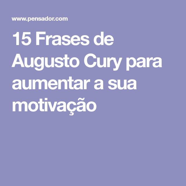 15 Frases De Augusto Cury Para Aumentar A Sua Motivação Criativo
