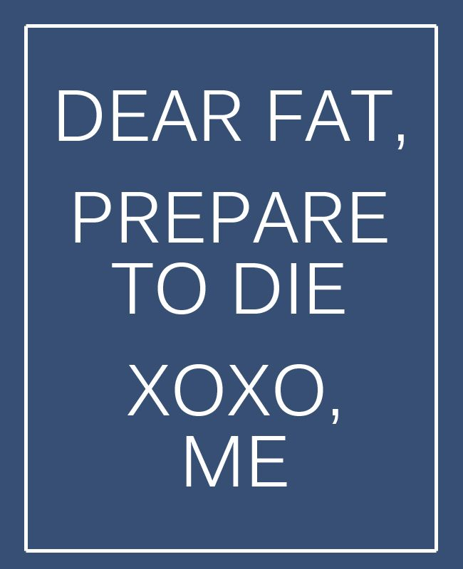 Dear fat, Prepare to die. XOXO, Me My work out motivation What do you have to lose? Release your excuses. Release your fears. Release your unwanted negativity. Access your health. Access your strength. Access your inner beauty. Learn how by sending me a message or go to: www.advocare.com/1203902