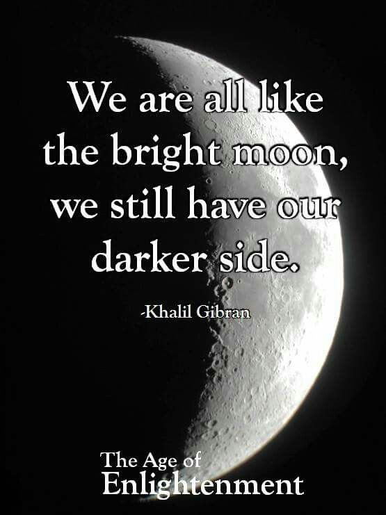 We Are Like A Moon Cause We All Have Dark Side Age Of Enlightenment Dark Side Khalil Gibran