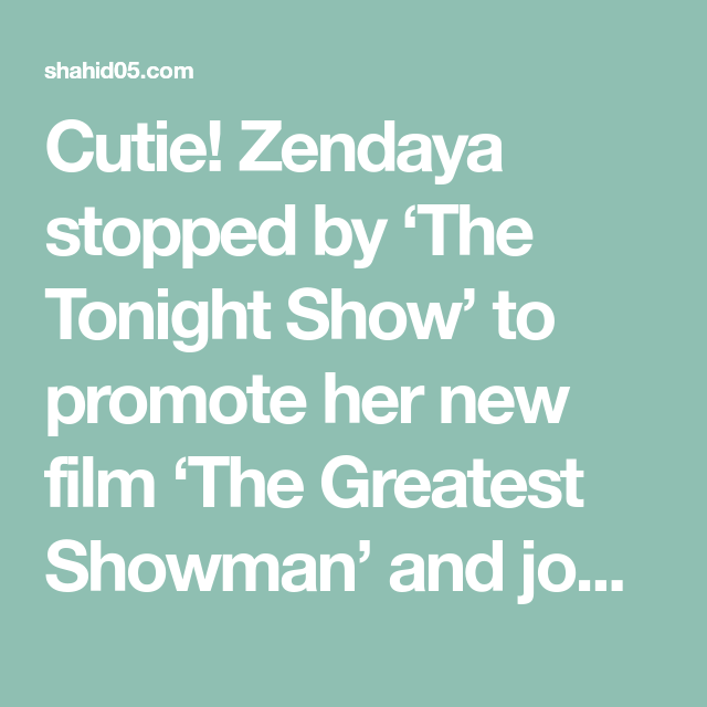 Cutie Zendaya Stopped By The Tonight Show To Promote Her New Film The Greatest Showman And Joked About How She The Greatest Showman Tonight Show Greatful