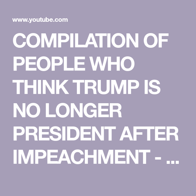 Compilation Of People Who Think Trump Is No Longer President After Impeachment Youtube Trump Presidents Meltdowns