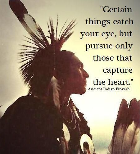 """Native American prover: """"Certain things catch your eye, but pursue only those that capture the heart."""""""