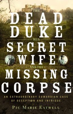 The dead duke, his secret wife, and the missing corpse : an extraordinary Edwardian case of deception and intrigue / Piu Marie Eatwell.