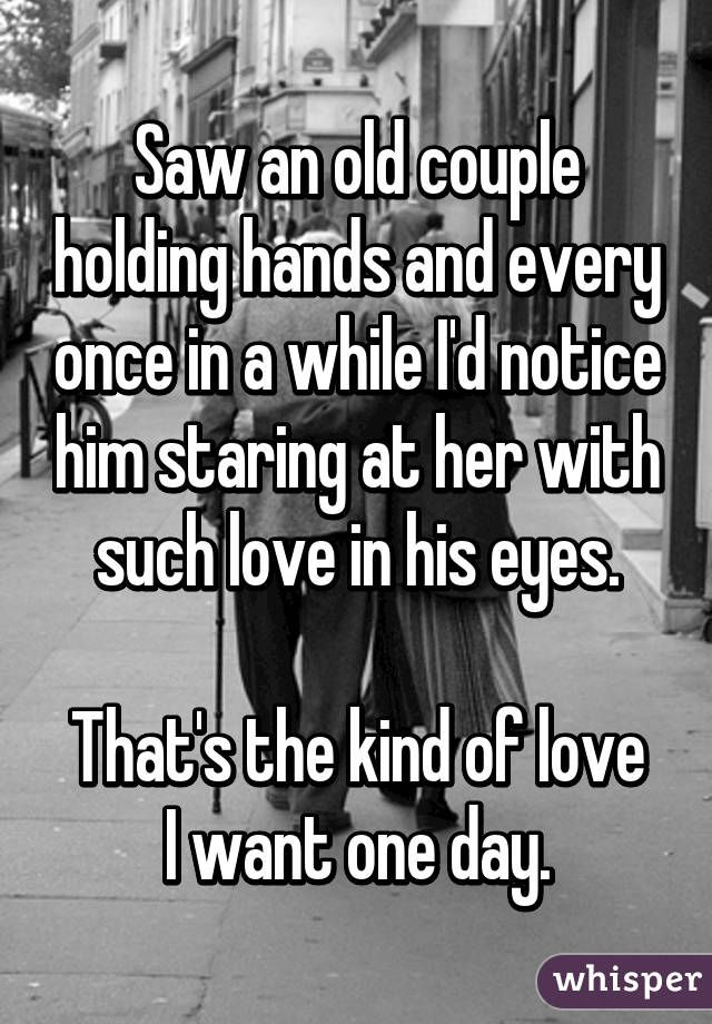 Saw an old couple holding hands and every once in a while I'd notice him staring at her with such love in his eyes. That's the kind of love I want one day.