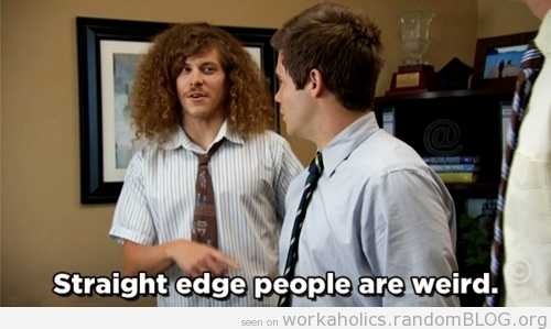 I'm straight Edge and I'm weird. so I guess this picture is right.