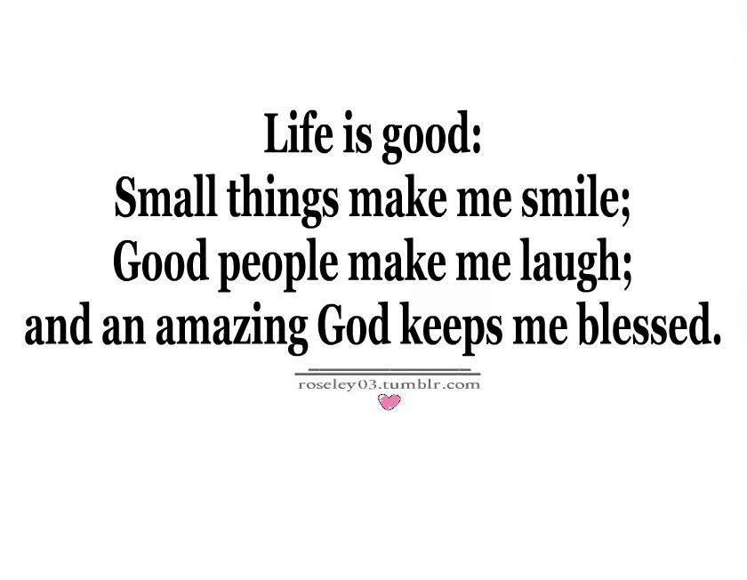 Life Is Good, Small Things Make Me Smile ; And An Amazing God Keeps Me