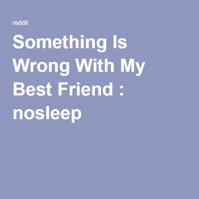 Something Is Wrong With My Best Friend : nosleep