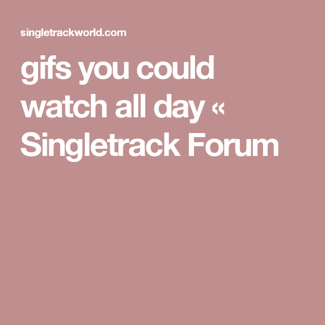 gifs you could watch all day « Singletrack Forum