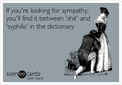 If you're looking for sympathy, you'll find it between 'shit' and 'syphilis' in the dictionary.