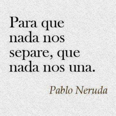 Frase De Pablo Neruda Que Nada Nos Una Love Quotes Pinterest